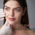 Rejuvenescimento facial: descubra como deixar seu rosto mais jovem
